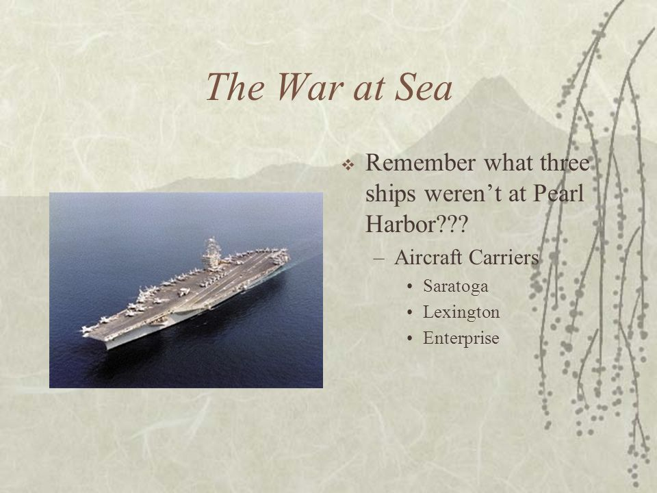 The War at Sea Remember what three ships werent at Pearl Harbor??? –Aircraft Carriers Saratoga Lexington Enterprise