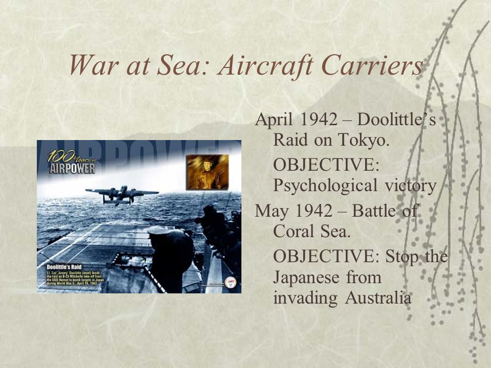 War at Sea: Aircraft Carriers April 1942 – Doolittles Raid on Tokyo. OBJECTIVE: Psychological victory May 1942 – Battle of Coral Sea. OBJECTIVE: Stop