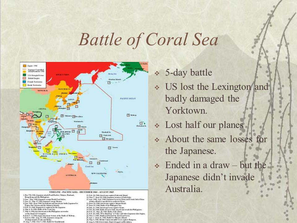 Battle of Coral Sea 5-day battle US lost the Lexington and badly damaged the Yorktown. Lost half our planes About the same losses for the Japanese. En