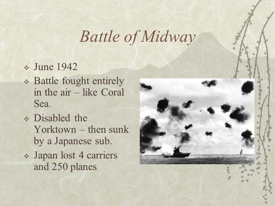 Battle of Midway June 1942 Battle fought entirely in the air – like Coral Sea. Disabled the Yorktown – then sunk by a Japanese sub. Japan lost 4 carri