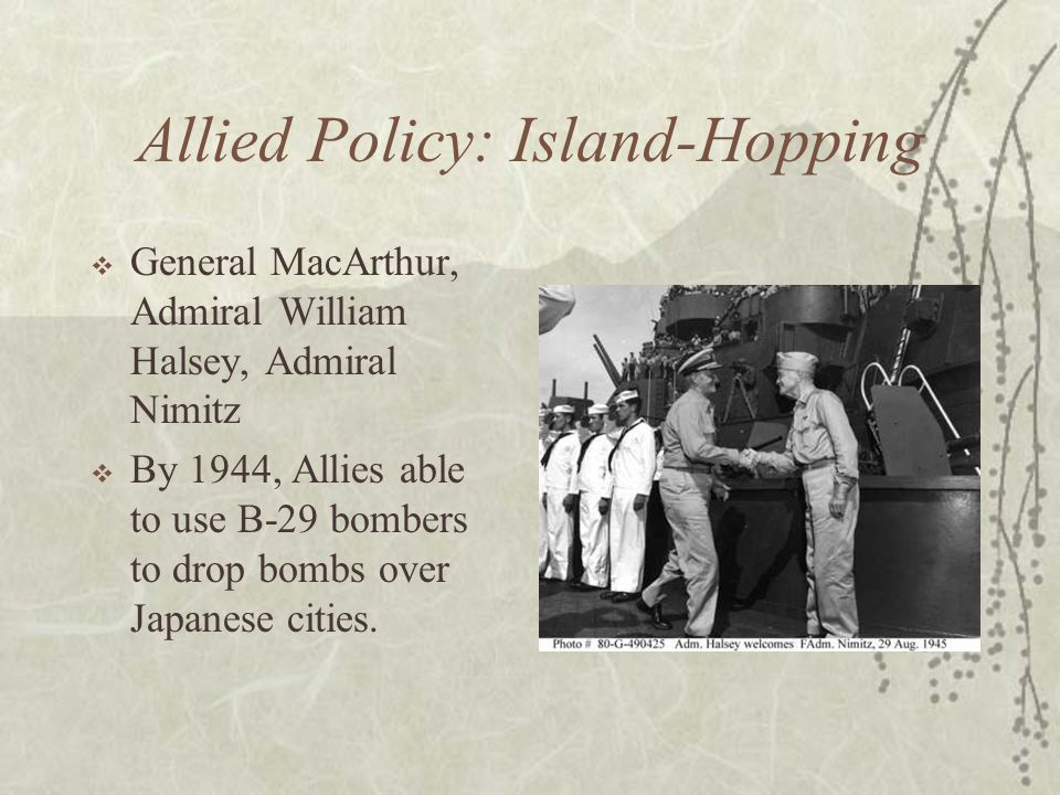 Allied Policy: Island-Hopping General MacArthur, Admiral William Halsey, Admiral Nimitz By 1944, Allies able to use B-29 bombers to drop bombs over Ja
