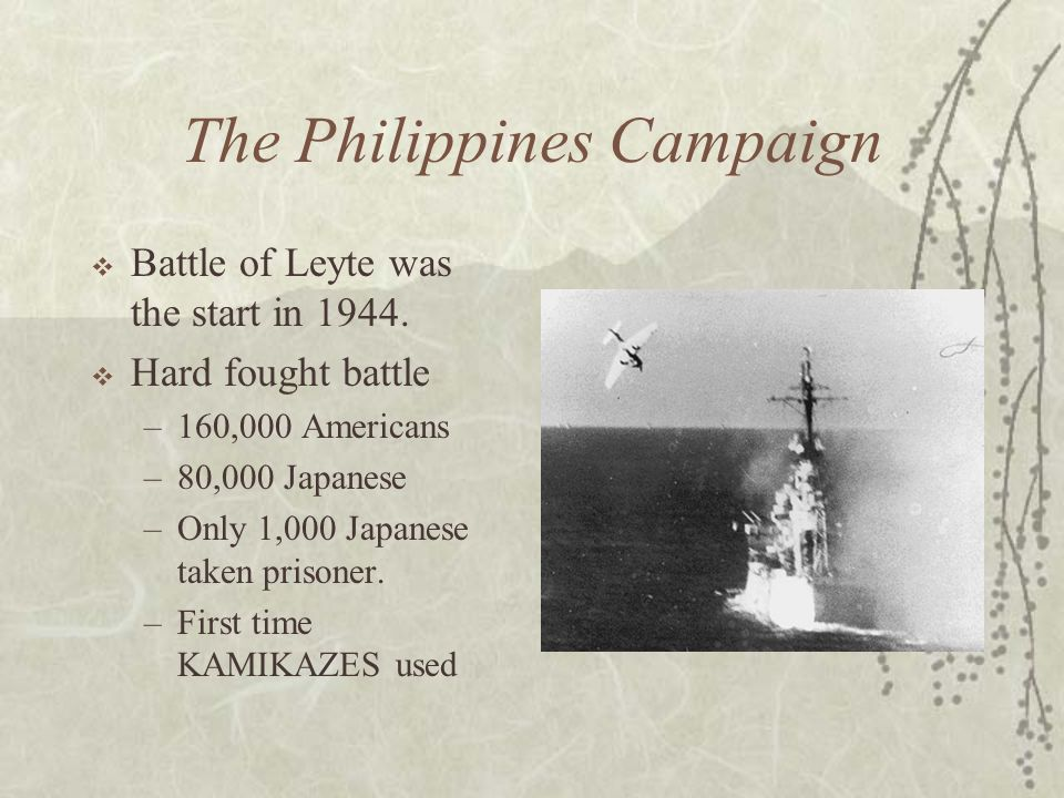 The Philippines Campaign Battle of Leyte was the start in 1944. Hard fought battle –160,000 Americans –80,000 Japanese –Only 1,000 Japanese taken pris