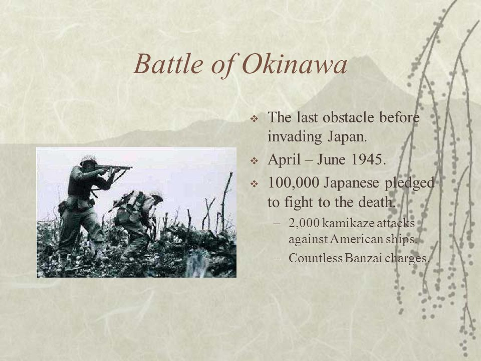 Battle of Okinawa The last obstacle before invading Japan. April – June 1945. 100,000 Japanese pledged to fight to the death. –2,000 kamikaze attacks