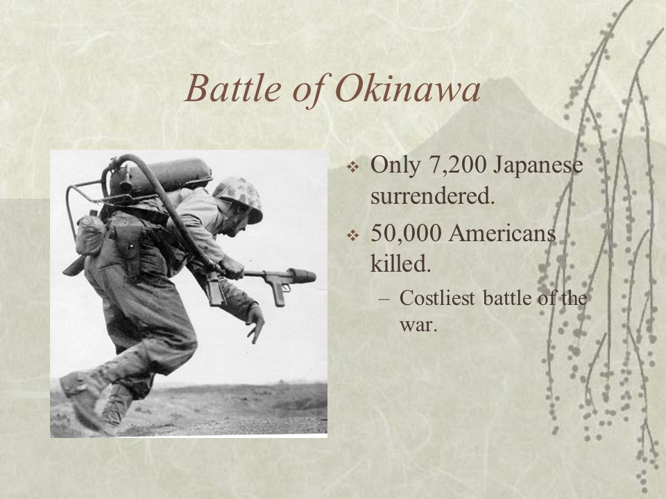 Battle of Okinawa Only 7,200 Japanese surrendered. 50,000 Americans killed. –Costliest battle of the war.