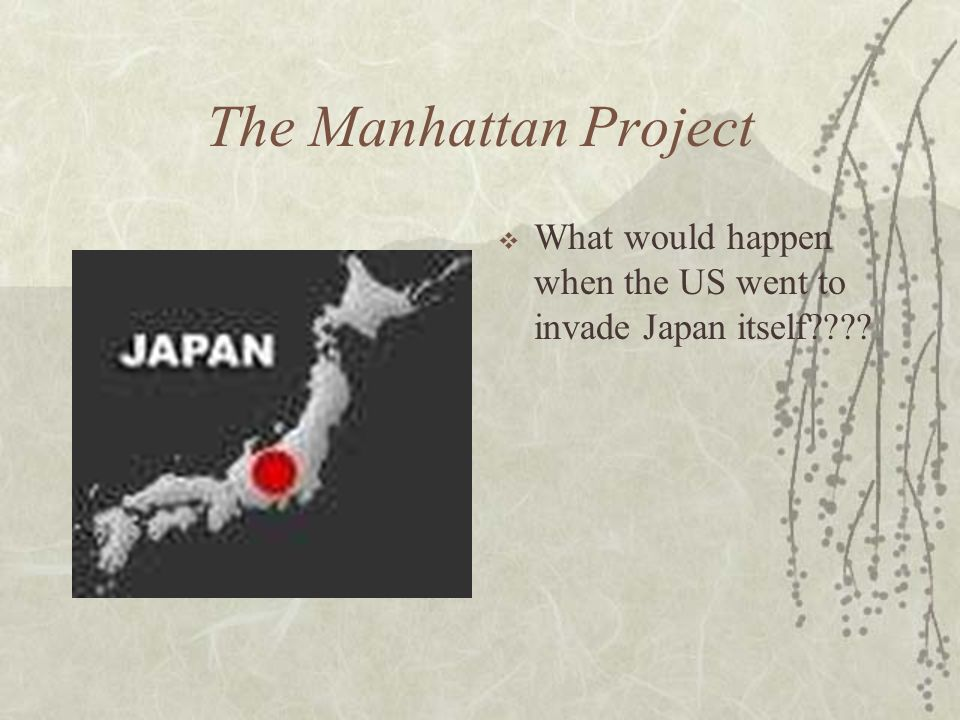The Manhattan Project What would happen when the US went to invade Japan itself????