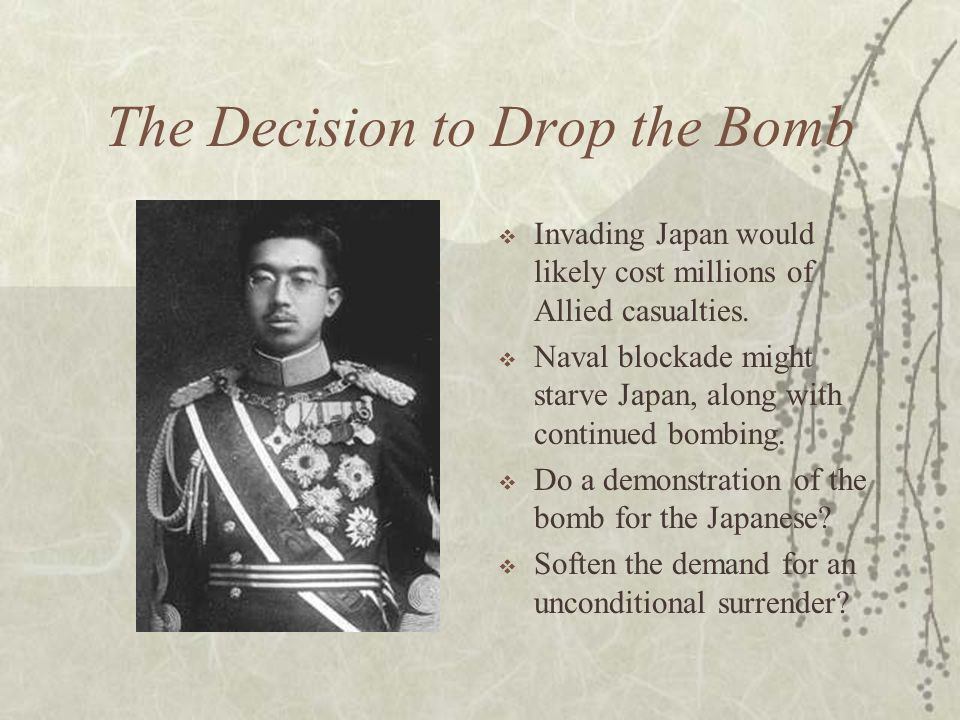The Decision to Drop the Bomb Invading Japan would likely cost millions of Allied casualties. Naval blockade might starve Japan, along with continued