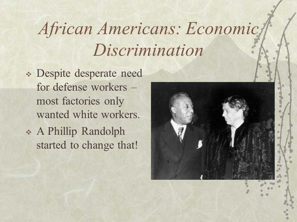 African Americans: Economic Discrimination Despite desperate need for defense workers – most factories only wanted white workers. A Phillip Randolph s