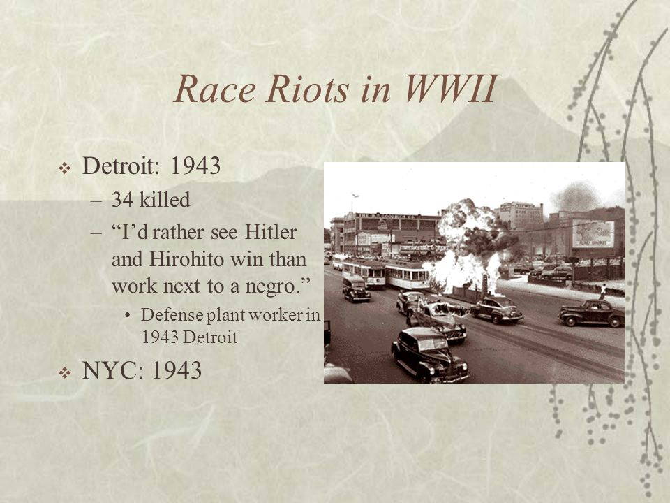 Race Riots in WWII Detroit: 1943 –34 killed –Id rather see Hitler and Hirohito win than work next to a negro. Defense plant worker in 1943 Detroit NYC