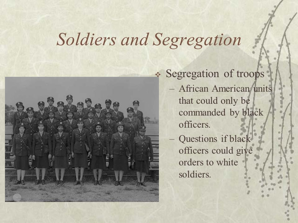Soldiers and Segregation Segregation of troops –African American units that could only be commanded by black officers. –Questions if black officers co