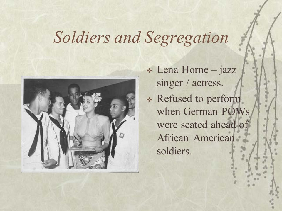 Soldiers and Segregation Lena Horne – jazz singer / actress. Refused to perform when German POWs were seated ahead of African American soldiers.