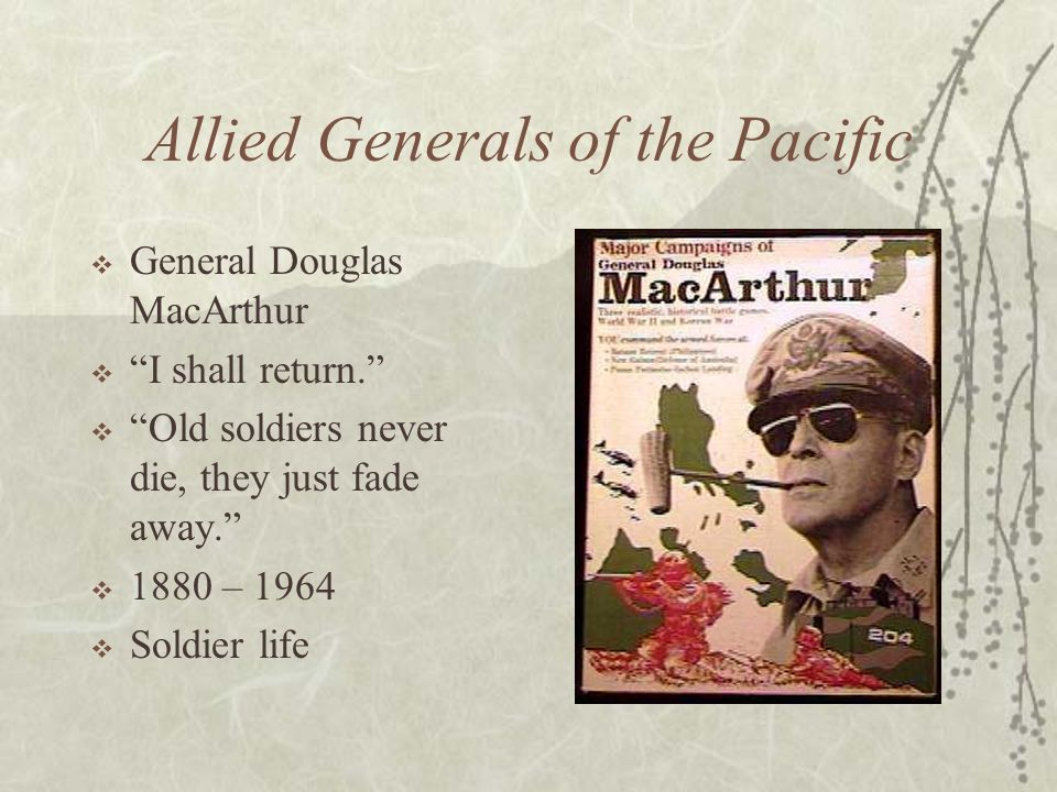 Allied Generals of the Pacific General Douglas MacArthur I shall return. Old soldiers never die, they just fade away. 1880 – 1964 Soldier life