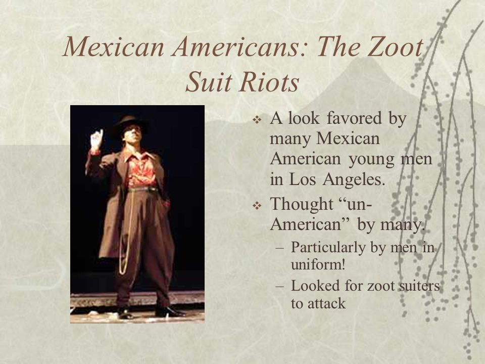 Mexican Americans: The Zoot Suit Riots A look favored by many Mexican American young men in Los Angeles. Thought un- American by many. –Particularly b