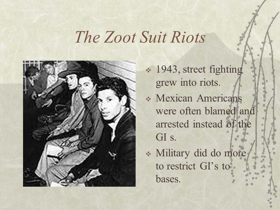 The Zoot Suit Riots 1943, street fighting grew into riots. Mexican Americans were often blamed and arrested instead of the GI s. Military did do more