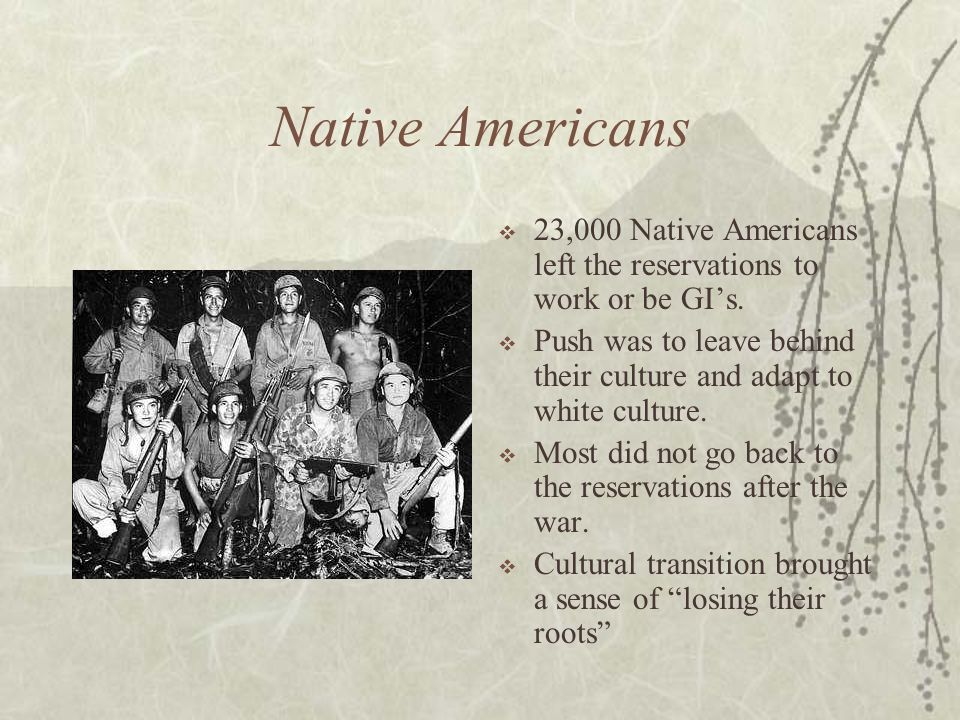 Native Americans 23,000 Native Americans left the reservations to work or be GIs. Push was to leave behind their culture and adapt to white culture. M
