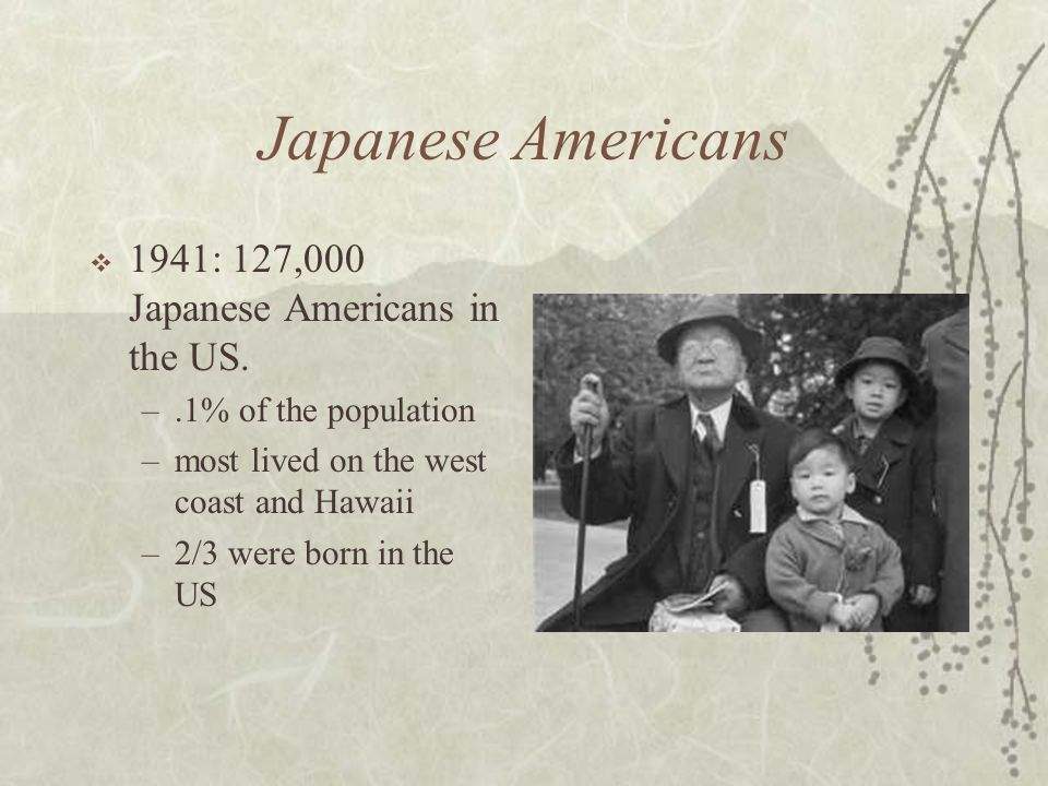 Japanese Americans 1941: 127,000 Japanese Americans in the US. –.1% of the population –most lived on the west coast and Hawaii –2/3 were born in the U