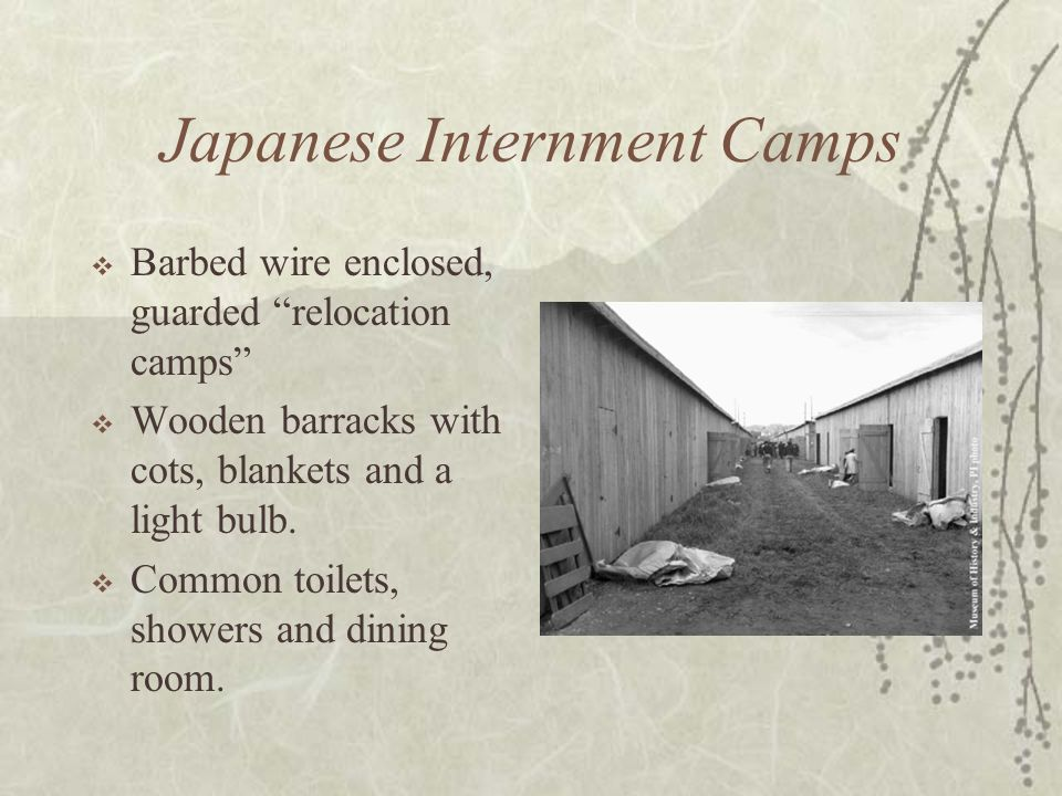 Japanese Internment Camps Barbed wire enclosed, guarded relocation camps Wooden barracks with cots, blankets and a light bulb. Common toilets, showers