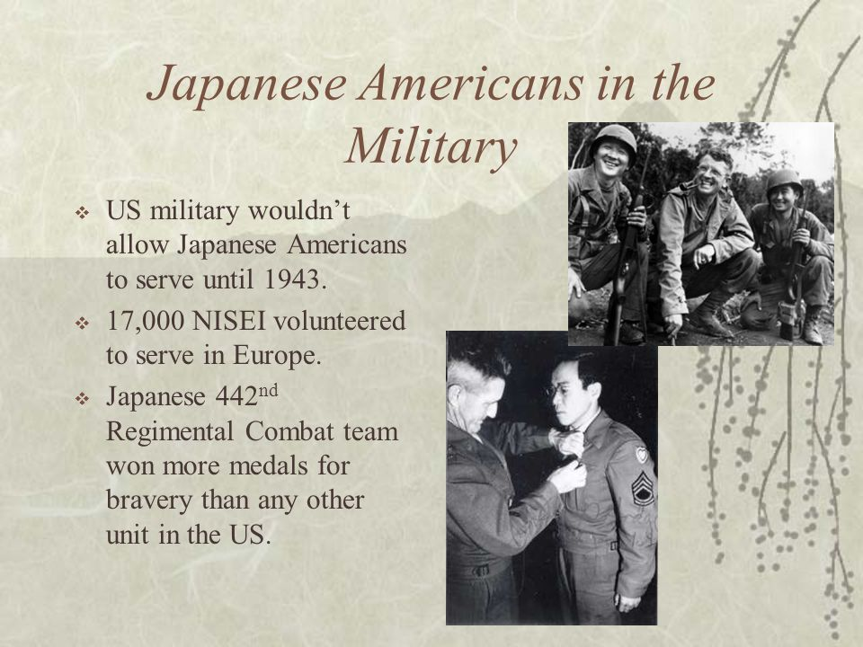 Japanese Americans in the Military US military wouldnt allow Japanese Americans to serve until 1943. 17,000 NISEI volunteered to serve in Europe. Japa
