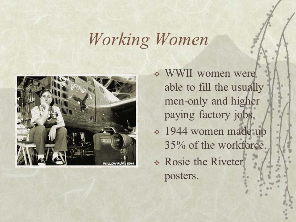 Working Women WWII women were able to fill the usually men-only and higher paying factory jobs. 1944 women made up 35% of the workforce. Rosie the Riv