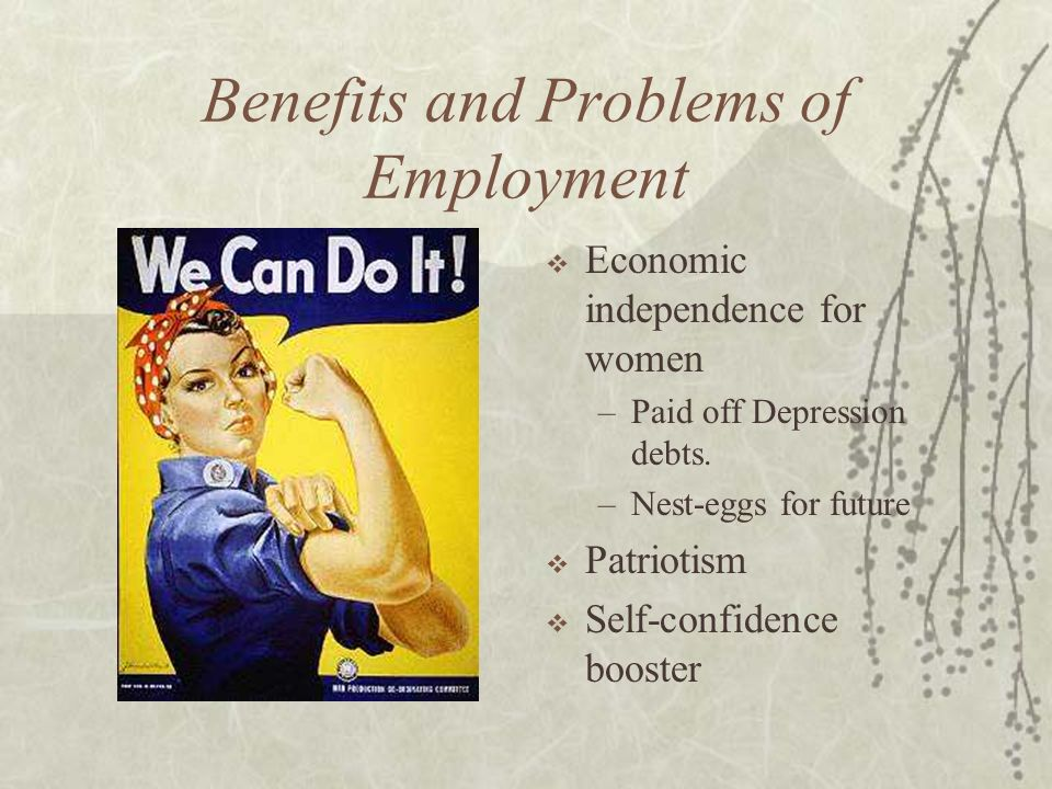 Benefits and Problems of Employment Economic independence for women –Paid off Depression debts. –Nest-eggs for future Patriotism Self-confidence boost