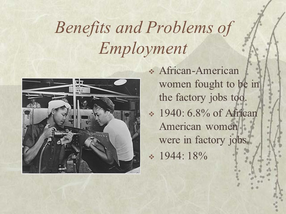 Benefits and Problems of Employment African-American women fought to be in the factory jobs too. 1940: 6.8% of African American women were in factory