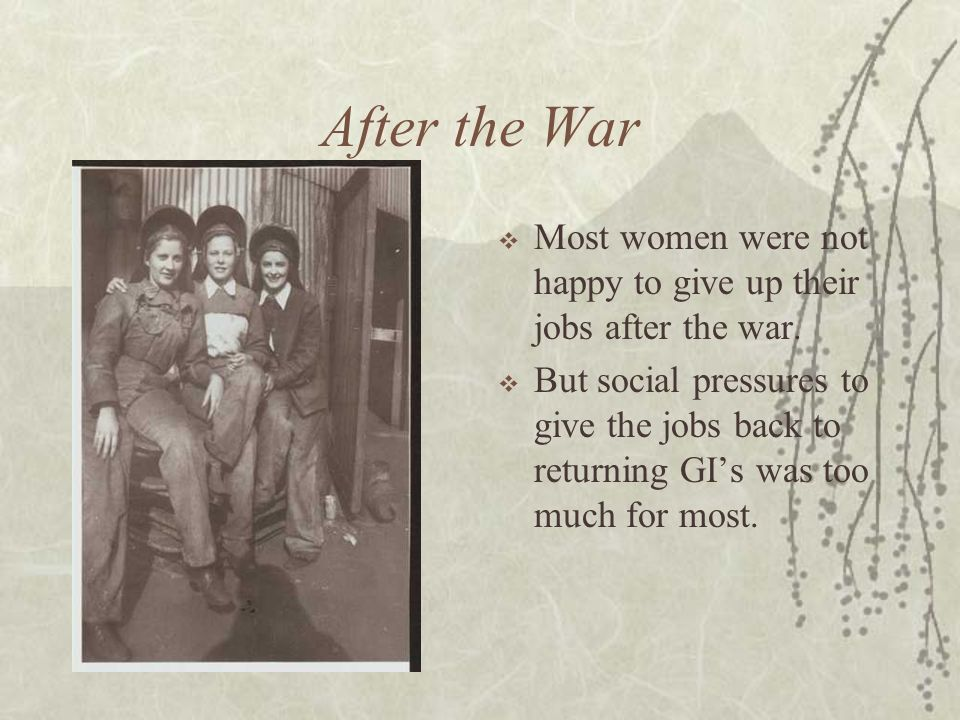 After the War Most women were not happy to give up their jobs after the war. But social pressures to give the jobs back to returning GIs was too much