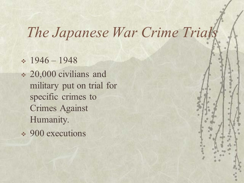 The Japanese War Crime Trials 1946 – 1948 20,000 civilians and military put on trial for specific crimes to Crimes Against Humanity. 900 executions