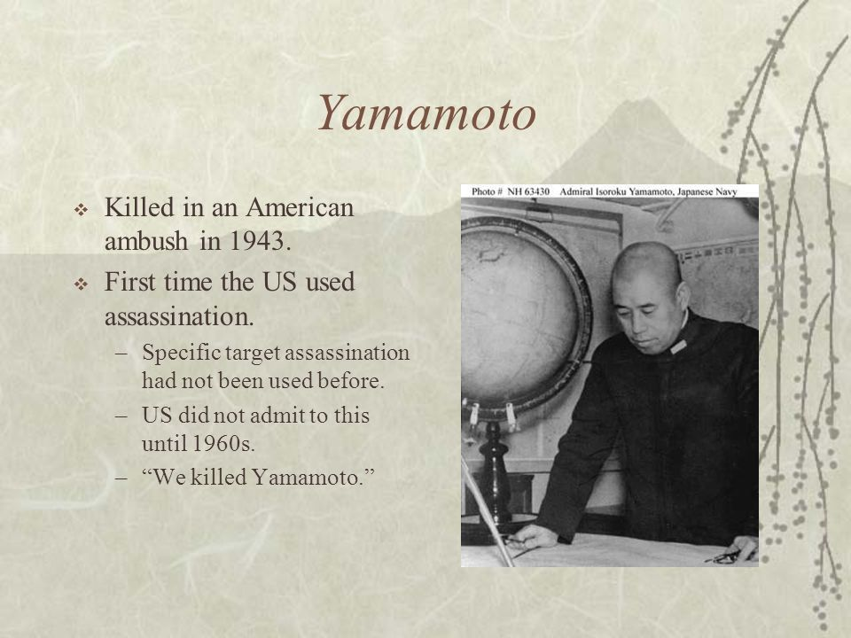 Yamamoto Killed in an American ambush in 1943. First time the US used assassination. –Specific target assassination had not been used before. –US did