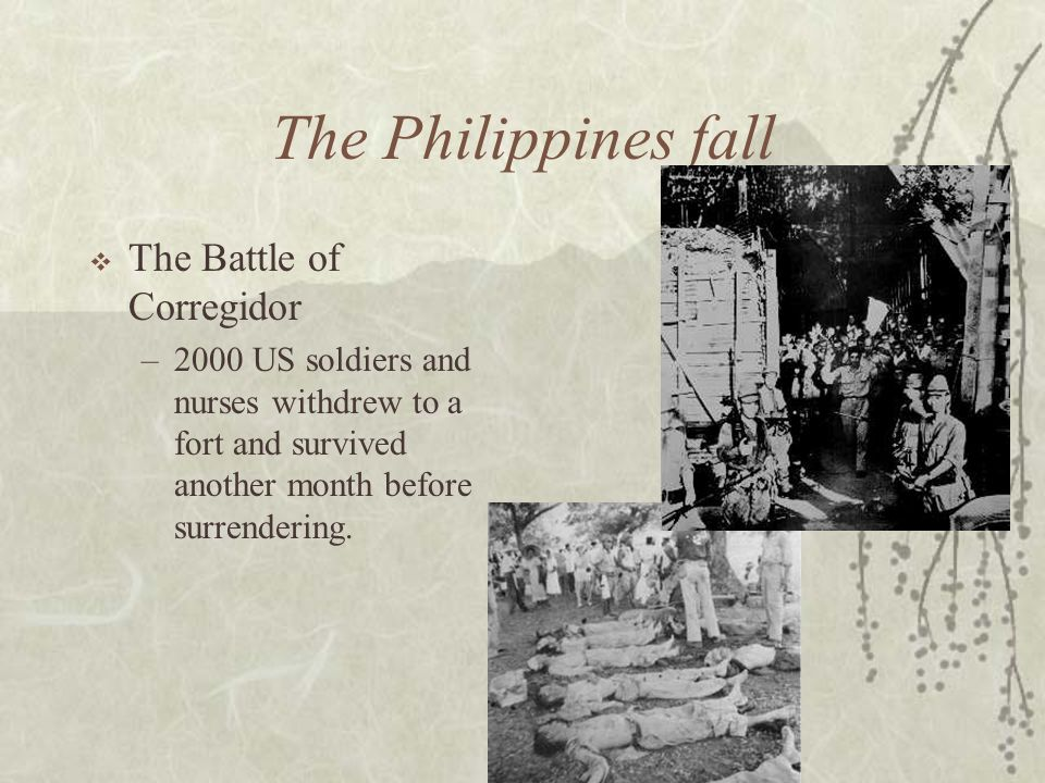 The Philippines fall The Battle of Corregidor –2000 US soldiers and nurses withdrew to a fort and survived another month before surrendering.