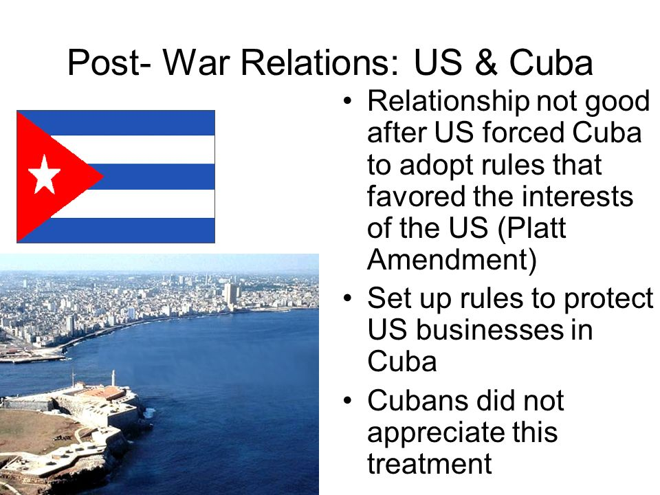 Post- War Relations: US & Cuba Relationship not good after US forced Cuba to adopt rules that favored the interests of the US (Platt Amendment) Set up