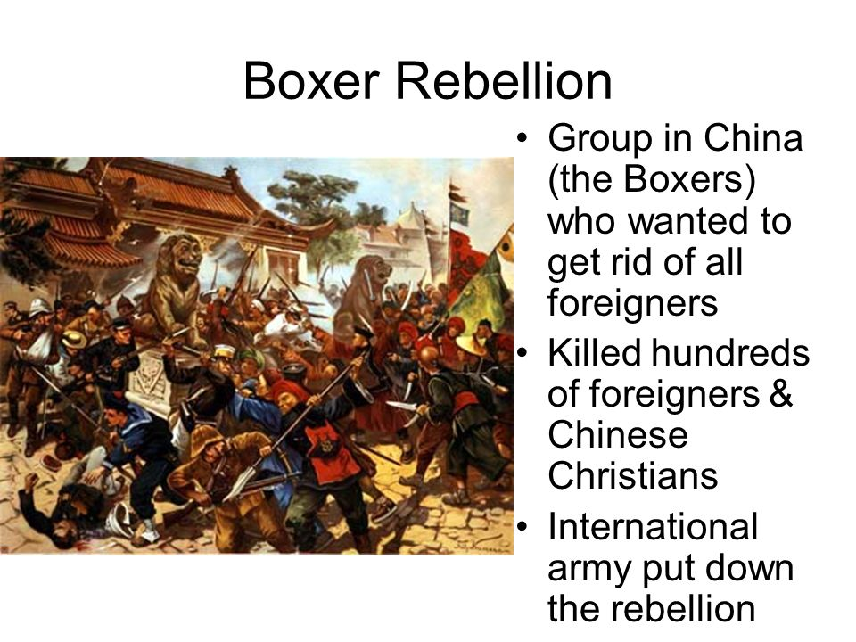 Boxer Rebellion Group in China (the Boxers) who wanted to get rid of all foreigners Killed hundreds of foreigners & Chinese Christians International a