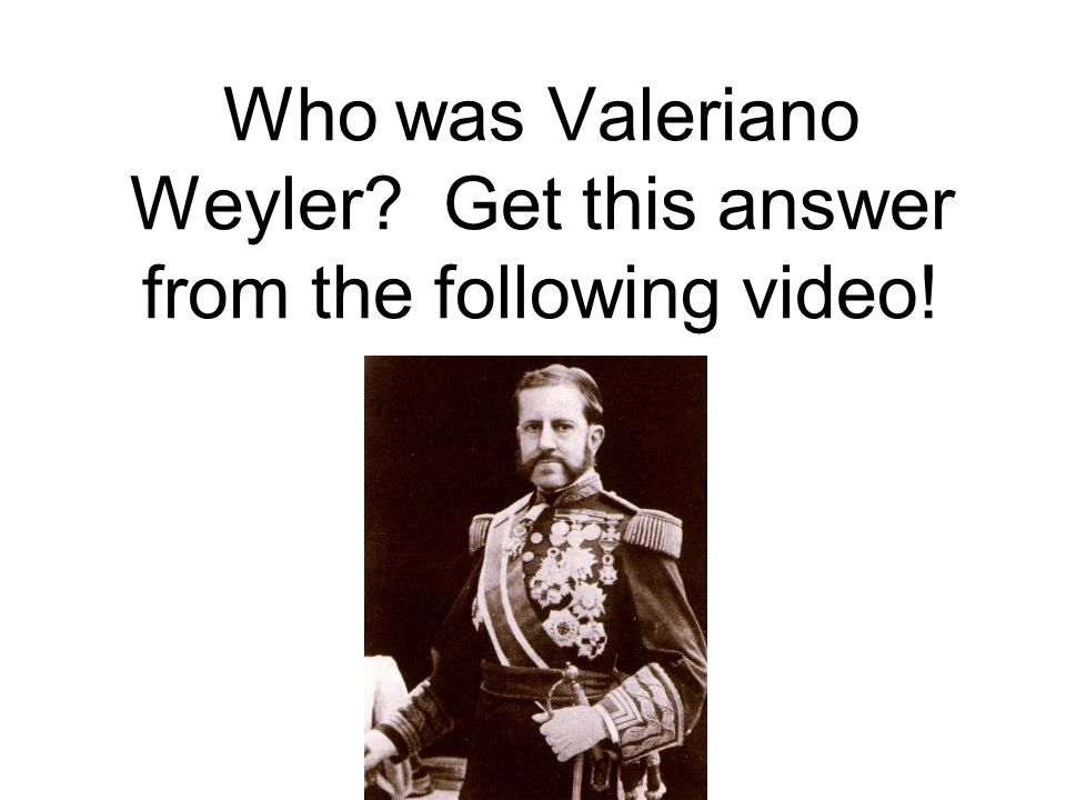 Who was Valeriano Weyler? Get this answer from the following video!