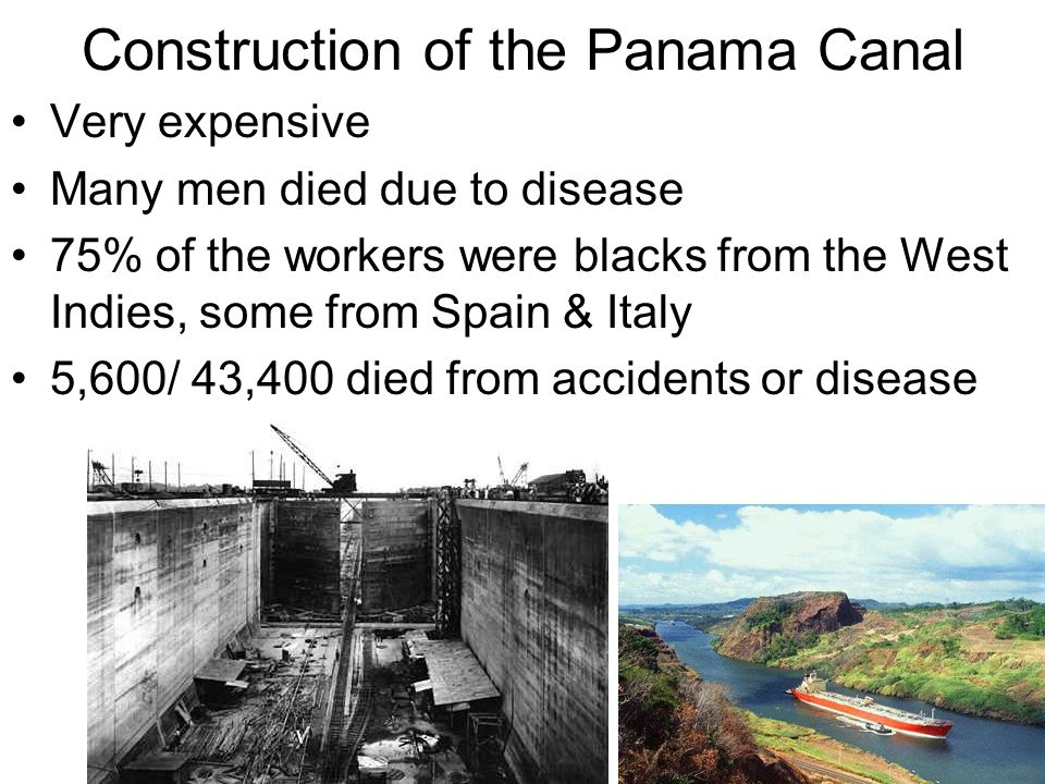 Construction of the Panama Canal Very expensive Many men died due to disease 75% of the workers were blacks from the West Indies, some from Spain & It