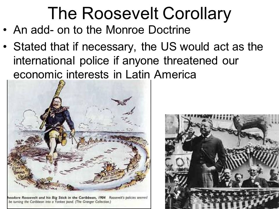 The Roosevelt Corollary An add- on to the Monroe Doctrine Stated that if necessary, the US would act as the international police if anyone threatened