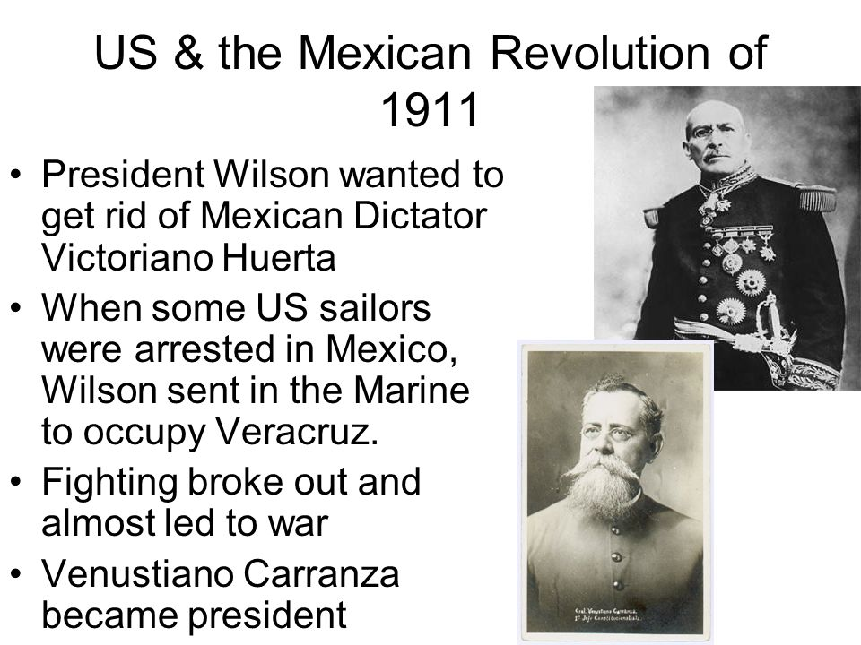 US & the Mexican Revolution of 1911 President Wilson wanted to get rid of Mexican Dictator Victoriano Huerta When some US sailors were arrested in Mex