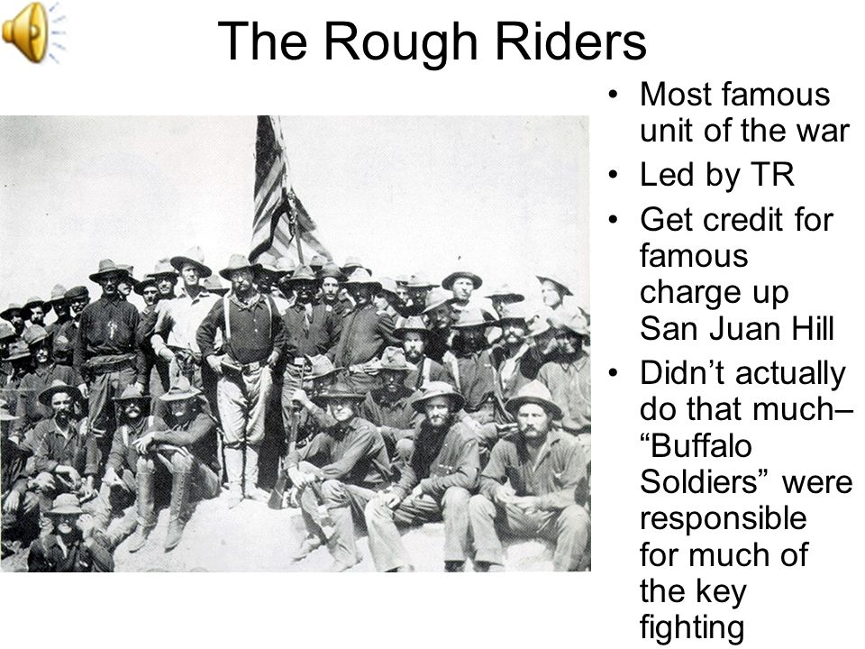 The Rough Riders Most famous unit of the war Led by TR Get credit for famous charge up San Juan Hill Didnt actually do that much– Buffalo Soldiers wer