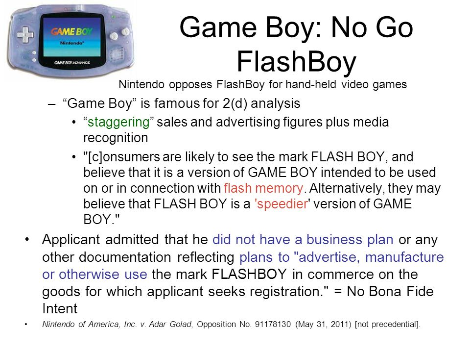 Game Boy: No Go FlashBoy Nintendo opposes FlashBoy for hand-held video games –Game Boy is famous for 2(d) analysis staggering sales and advertising figures plus media recognition [c]onsumers are likely to see the mark FLASH BOY, and believe that it is a version of GAME BOY intended to be used on or in connection with flash memory.