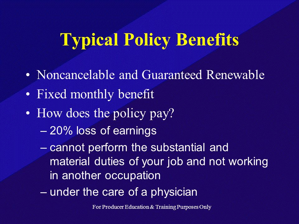 For Producer Education & Training Purposes Only Typical Policy Benefits Noncancelable and Guaranteed Renewable Fixed monthly benefit How does the policy pay.