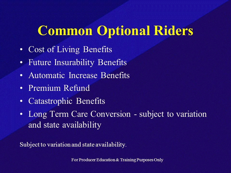For Producer Education & Training Purposes Only Common Optional Riders Cost of Living Benefits Future Insurability Benefits Automatic Increase Benefits Premium Refund Catastrophic Benefits Long Term Care Conversion - subject to variation and state availability Subject to variation and state availability.