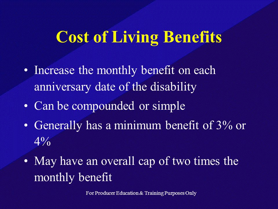 For Producer Education & Training Purposes Only Cost of Living Benefits Increase the monthly benefit on each anniversary date of the disability Can be compounded or simple Generally has a minimum benefit of 3% or 4% May have an overall cap of two times the monthly benefit