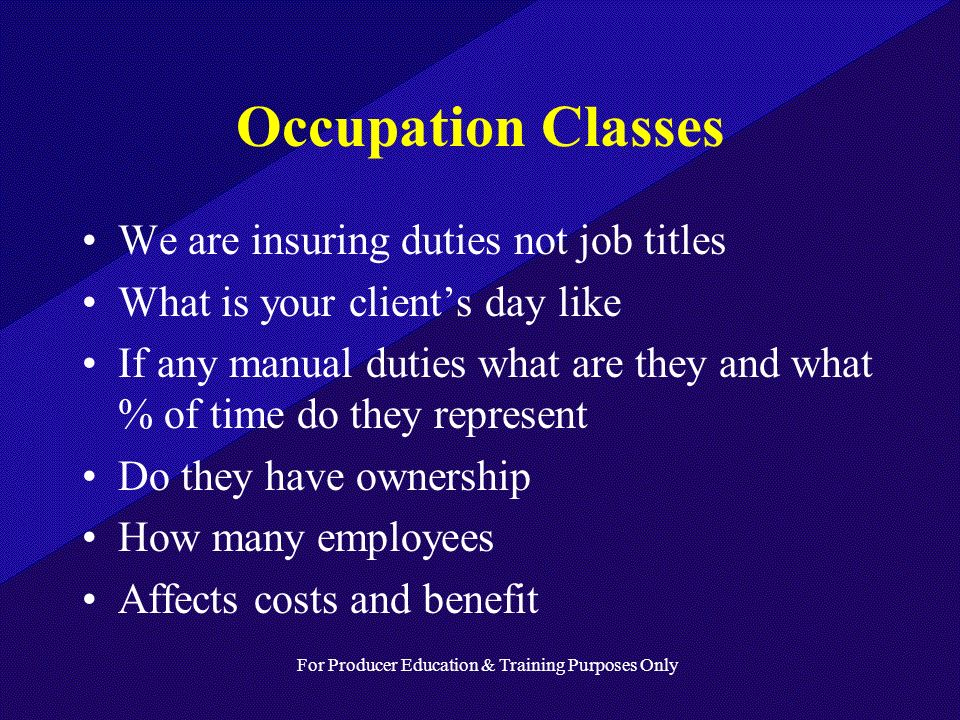 For Producer Education & Training Purposes Only Occupation Classes We are insuring duties not job titles What is your clients day like If any manual duties what are they and what % of time do they represent Do they have ownership How many employees Affects costs and benefit