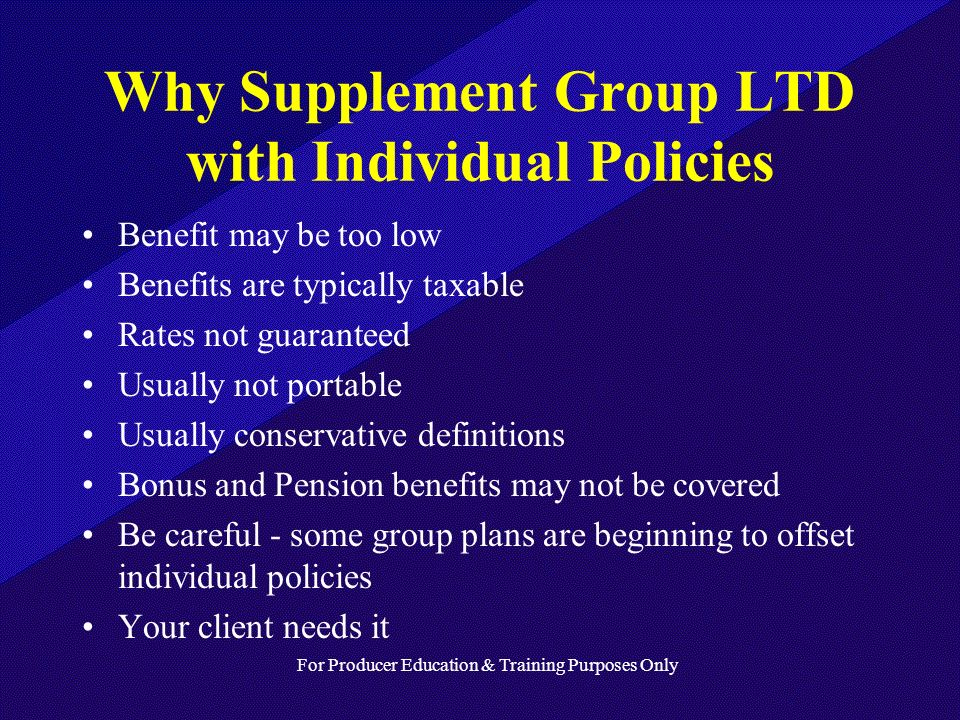For Producer Education & Training Purposes Only Why Supplement Group LTD with Individual Policies Benefit may be too low Benefits are typically taxable Rates not guaranteed Usually not portable Usually conservative definitions Bonus and Pension benefits may not be covered Be careful - some group plans are beginning to offset individual policies Your client needs it