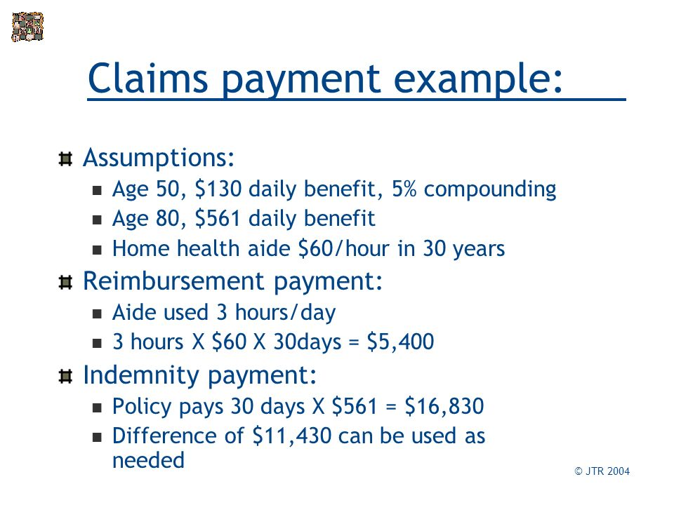 Claims payment example: Assumptions: Age 50, $130 daily benefit, 5% compounding Age 80, $561 daily benefit Home health aide $60/hour in 30 years Reimbursement payment: Aide used 3 hours/day 3 hours X $60 X 30days = $5,400 Indemnity payment: Policy pays 30 days X $561 = $16,830 Difference of $11,430 can be used as needed © JTR 2004