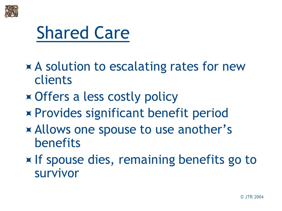 Shared Care A solution to escalating rates for new clients Offers a less costly policy Provides significant benefit period Allows one spouse to use anothers benefits If spouse dies, remaining benefits go to survivor © JTR 2004