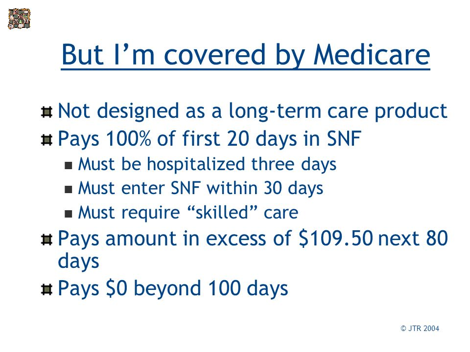 But Im covered by Medicare Not designed as a long-term care product Pays 100% of first 20 days in SNF Must be hospitalized three days Must enter SNF within 30 days Must require skilled care Pays amount in excess of $ next 80 days Pays $0 beyond 100 days © JTR 2004
