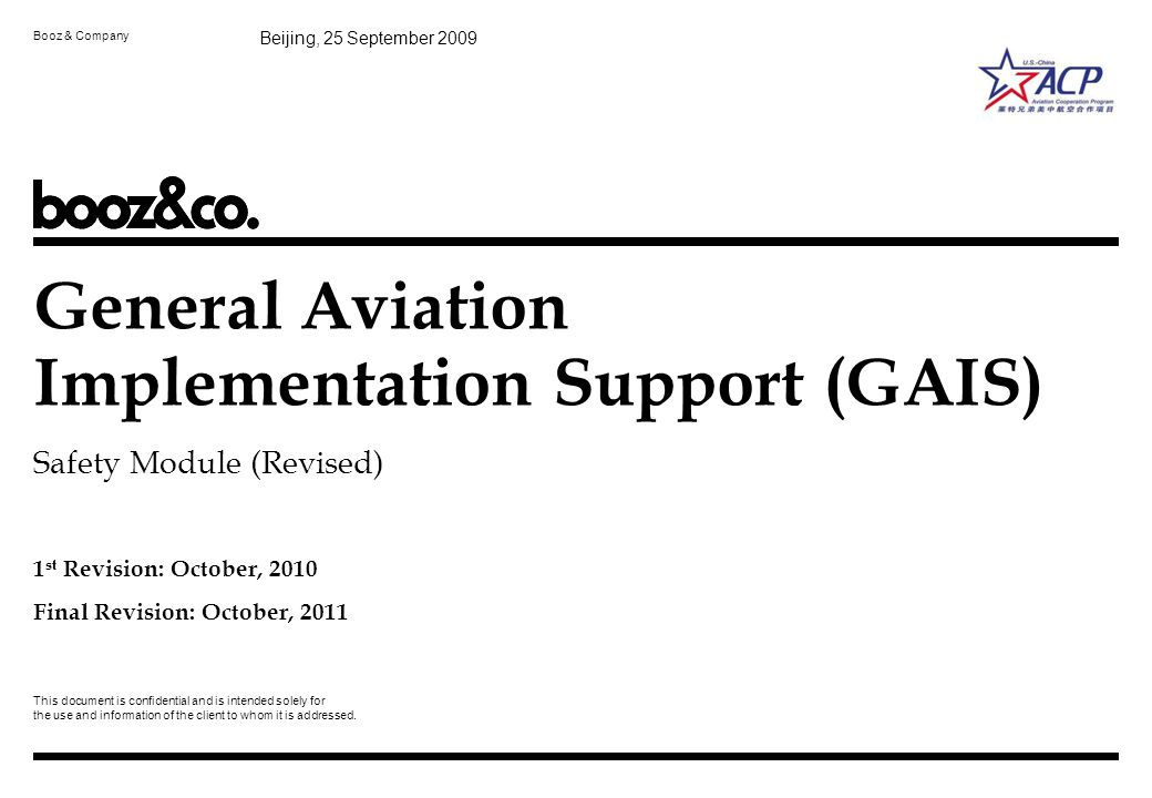 Prepared for ACPACP GAIS - 1_ Safety_Revised Oct 2011_EN_vf.pptBooz & Company 10 FAA general aviation safety regulatory system aims to increase capacity and efficiency while maintaining safety Take into consideration risk tolerability of stakeholders Establish appropriate level of GA safety regulations Develop GA safety measurement system to continual improve safety Publics Risk Tolerance Regulators Risk Tolerance Appropriate level of safety regulations –Regulating to suit operational privileges –Regulating to suit oversight capabilities/needs Safety must be quantified –Risk measured in terms of likelihood and severity –Requires the right data for validation Source:FAA, Booz & Company analysis PrinciplesGeneral Aviation (GA) Regulatory Objectives Develop a regulatory system taking into consideration acceptable risk tolerability levels of stakeholders Increase GA capacity and efficiency Enable growth of all GA segments Continual improvement of GA safety Key Considerations 1 GA Safety Regulation
