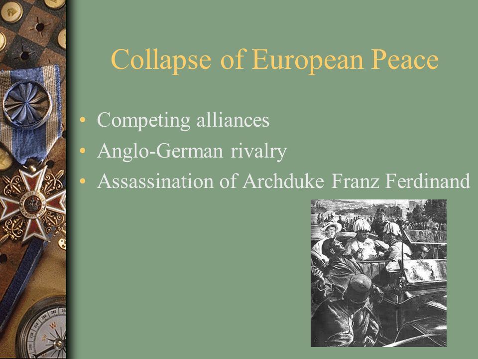 Collapse of European Peace Competing alliances Anglo-German rivalry Assassination of Archduke Franz Ferdinand