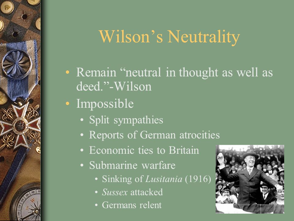 Wilsons Neutrality Remain neutral in thought as well as deed.-Wilson Impossible Split sympathies Reports of German atrocities Economic ties to Britain