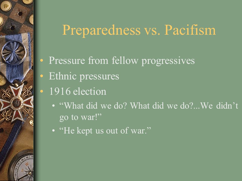 Preparedness vs. Pacifism Pressure from fellow progressives Ethnic pressures 1916 election What did we do? What did we do?...We didnt go to war! He ke