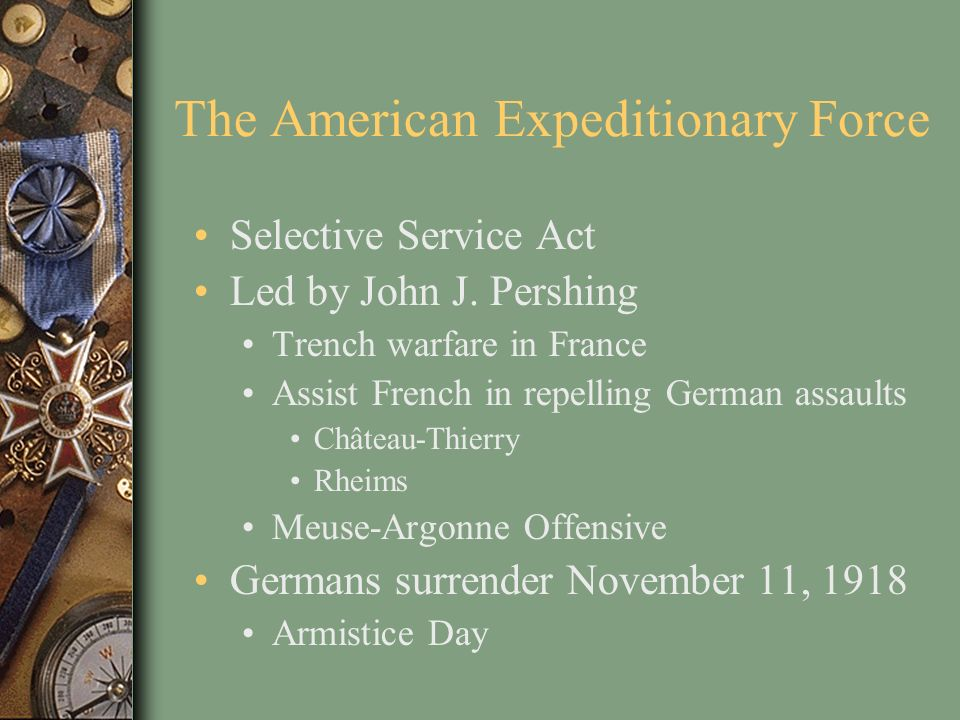 The American Expeditionary Force Selective Service Act Led by John J. Pershing Trench warfare in France Assist French in repelling German assaults Châ