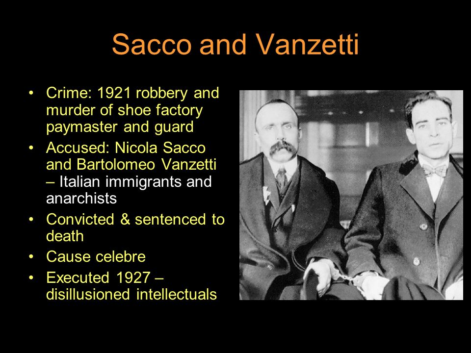 Sacco and Vanzetti Crime: 1921 robbery and murder of shoe factory paymaster and guard Accused: Nicola Sacco and Bartolomeo Vanzetti – Italian immigrants and anarchists Convicted & sentenced to death Cause celebre Executed 1927 – disillusioned intellectuals